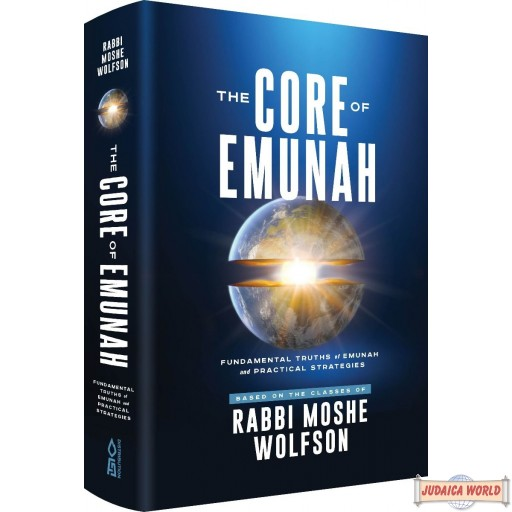 The Core Of Emunah, Fundamental Truths Of Emunah & Practical Strategies