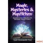 Magic, Mysteries, & Mysticism, Illuminating Insights on Esoteric Torah Topics