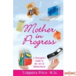 Mother in Progress, A Therapist's Guide to the Art of Motherhood