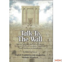 Talk to the Wall, Amazing, Authentic, Inspiring Comremporary Stories and First Person Accounts of Happenings Around and About the Western Wall